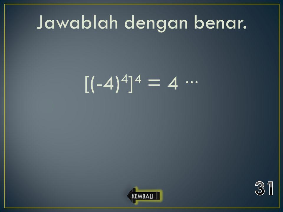 Jawablah dengan benar. [(-4)4]4 = 4 …